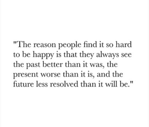 """Future, Happy, and Reason: The reason people find it so hard  to be happy is that they always see  the past better than it was, the  present worse than it is, and the  future less resolved than it will be."""""""
