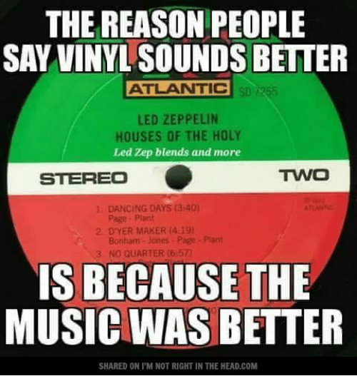 Atlante: THE REASON PEOPLE  SAY VINYL SOUNDS BETTER  ATLANTIC  LED ZEPPELIN  HOUSES OF THE HOLY  Led Zep blends and more  TWO  STEREO  DANCING DAYS (3:40)  2 DYER MAKER (4:19)  Bonham Jones Page Plant  NO QUARTER (6:57)  IS BECAUSE THE  MUSIC WAS BETTER  SHARED ON l'M NOT RIGHT IN THE HEAD.COM