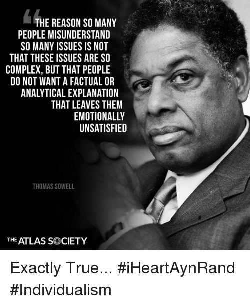 misunderstand: THE REASON SO MANY  PEOPLE MISUNDERSTAND  SO MANY ISSUES IS NOT  04  THAT THESE ISSUES ARE SO  COMPLEX, BUT THAT PEOPLE  DO NOT WANT A FACTUAL OR  ANALYTICAL EXPLANATION  THAT LEAVES THEM  EMOTIONALLY  UNSATISFIED  THOMAS SOWELL  THE ATLAS SOCIETY Exactly True... #iHeartAynRand #Individualism