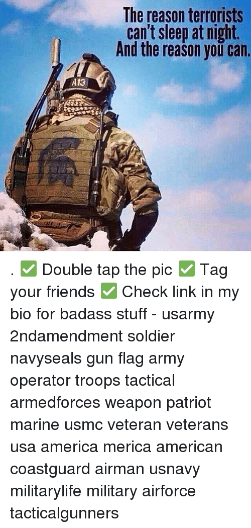 America, Friends, and Memes: The reason terrorists  cant sleep at ngnt.  And the reason you can.  A13 . ✅ Double tap the pic ✅ Tag your friends ✅ Check link in my bio for badass stuff - usarmy 2ndamendment soldier navyseals gun flag army operator troops tactical armedforces weapon patriot marine usmc veteran veterans usa america merica american coastguard airman usnavy militarylife military airforce tacticalgunners