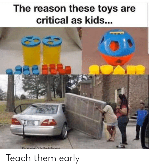 Teach: The reason these toys are  critical as kids...  Facebook Only the Hilnrious Teach them early