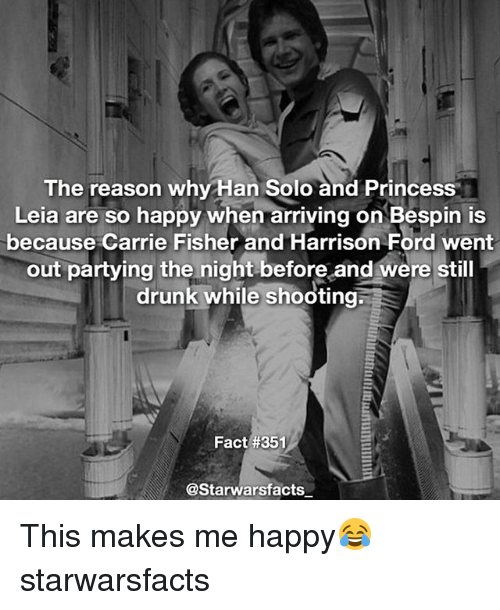 Carrie Fisher, Drunk, and Han Solo: The reason why Han Solo and Princess  Leia are so happy when arriving on Bespin is  because Carrie Fisher and Harrison Ford went  out partying the night before and were still  drunk while shooting;  Fact #351  @Starwarsfacts This makes me happy😂 starwarsfacts