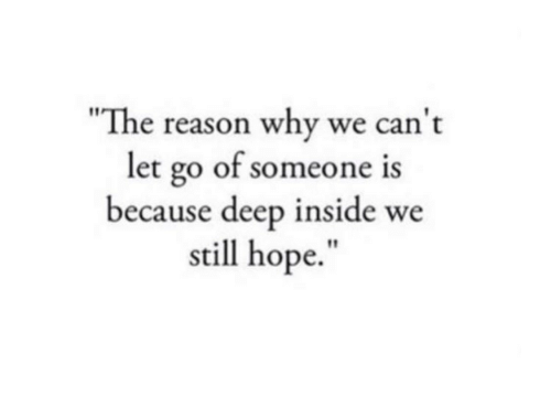 """Hope, Reason, and Deep: The reason why we can t  let go of someone  because deep inside we  still hope."""""""