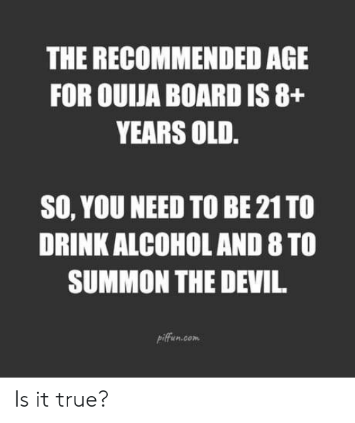 Ouija Board: THE RECOMMENDED AGE  FOR OUIJA BOARD IS 8+  YEARS OLD  SO, YOU NEED TO BE 21 TO  DRINK ALCOHOL AND 8 TO  SUMMON THE DEVI  piffun.com Is it true?