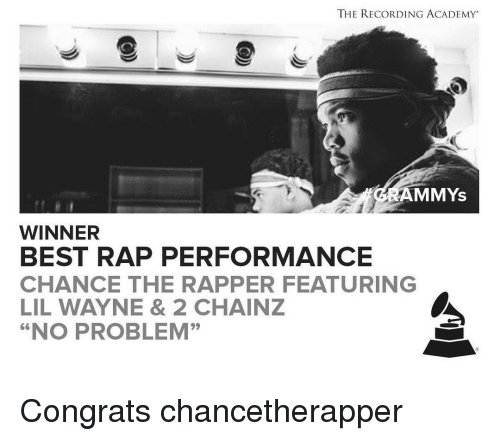 "Congrations: THE RECORDING ACADEMY  AMMYS  WINNER  BEST RAP PERFORMANCE  CHANCE THE RAPPER FEATURING  LIL WAYNE & 2 CHAINZ  ""NO PROBLEM"" Congrats chancetherapper"