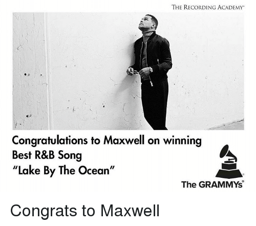 "Congrations: THE RECORDING ACADEMY  Congratulations to Maxwell on winning  Best R&B Song  ""Lake By The Ocean""  The GRAMMYs Congrats to Maxwell"