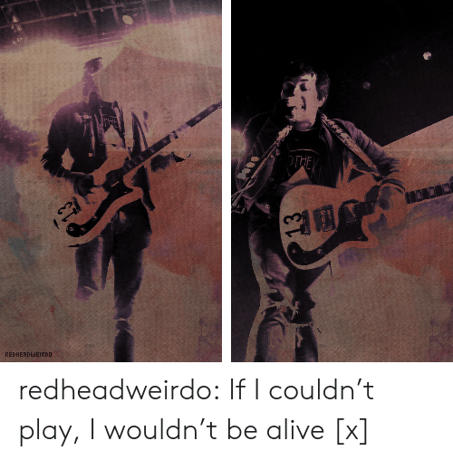 Flickr: THE  REDHERDWEIRDD redheadweirdo:  If I couldn't play, I wouldn't be alive[x]