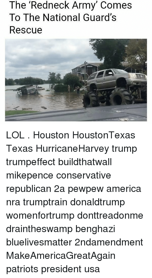 America, Lol, and Memes: The 'Redneck Army' Comes  To The National Guard's  Rescue LOL . Houston HoustonTexas Texas HurricaneHarvey trump trumpeffect buildthatwall mikepence conservative republican 2a pewpew america nra trumptrain donaldtrump womenfortrump donttreadonme draintheswamp benghazi bluelivesmatter 2ndamendment MakeAmericaGreatAgain patriots president usa