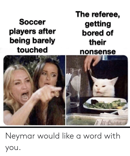 Bored, Neymar, and Soccer: The referee,  getting  bored of  Soccer  players after  being barely  touched  their  nonsense Neymar would like a word with you.