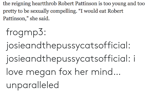"Love, Megan, and Target: the reigning heartthrob Robert Pattinson is too young and too  pretty to be sexually compelling. ""I would eat Robert  Pattinson,"" she said. frogmp3: josieandthepussycatsofficial:   josieandthepussycatsofficial: i love megan fox   her mind… unparalleled"