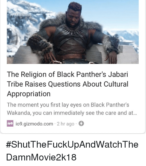 Black, Gizmodo, and Panthers: The Religion of Black Panther's Jabari  Tribe Raises Questions About Cultural  Appropriation  The moment you first lay eyes on Black Panther's  Wakanda, you can immediately see the care and at...  io9.gizmodo.com 2 hr ago  io9 <p>#ShutTheFuckUpAndWatchTheDamnMovie2k18</p>