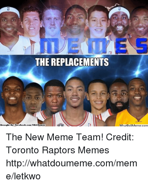 Meme Team: THE REPLACEMENTS  Brought By Facebook com/NBAMedaneg  WhatloUMeme com The New Meme Team!