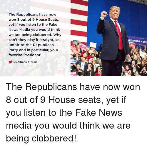 America, Fake, and News: The Republicans have now  won 8 out of 9 House Seats,  yet if you listen to the Fake  News Media you would think  we are being clobbered. Why  can't they play it straight, so  unfair to the Republican  Party and in particular, your  favorite President!  E AMERICA GRE  arealDonaldTrump The Republicans have now won 8 out of 9 House seats, yet if you listen to the Fake News media you would think we are being clobbered!