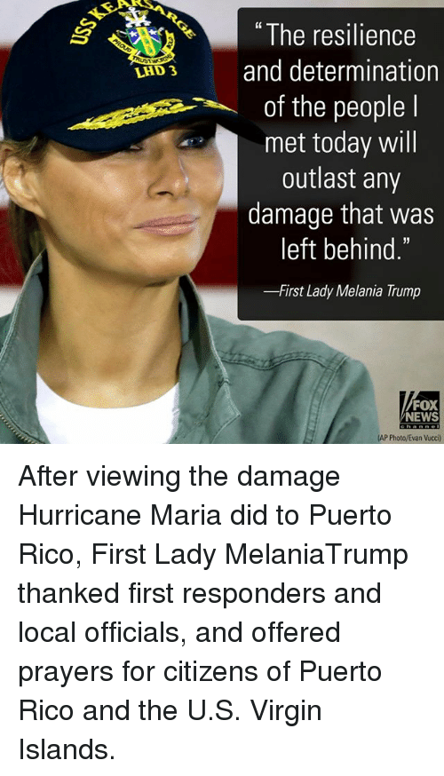 """Melania Trump, Memes, and News: """" The resilience  LAD3 and determination  of the people l  met today will  outlast any  damage that was  left behind.  -First Lady Melania Trump  FOX  NEWS  AP Photo/Evan Vucci) After viewing the damage Hurricane Maria did to Puerto Rico, First Lady MelaniaTrump thanked first responders and local officials, and offered prayers for citizens of Puerto Rico and the U.S. Virgin Islands."""
