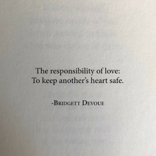 Love, Heart, and Responsibility: The responsibility of love:  To keep another's heart safe.  BRIDGETT DEVOUE