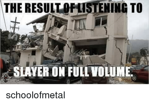 Memes, Slayer, and 🤖: THE RESULT STENING TO  TO  SLAYER ON FULL VOLUME schoolofmetal