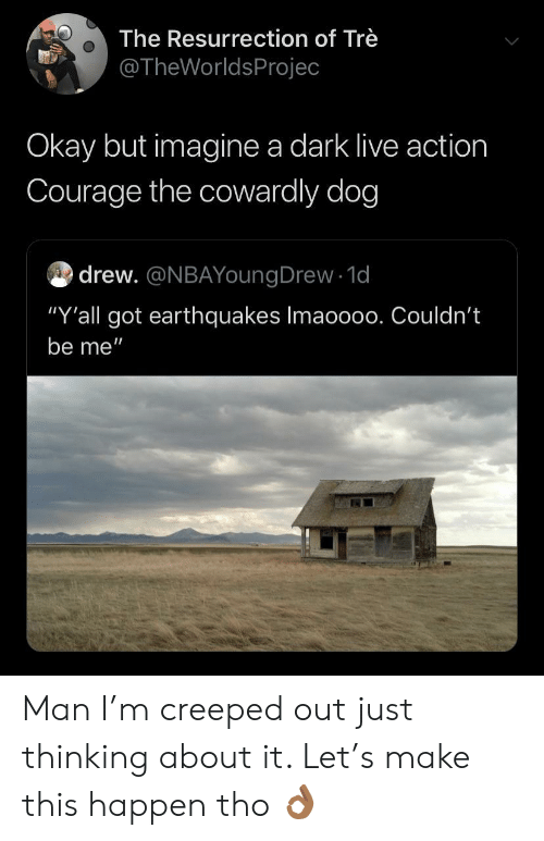 "Courage the Cowardly Dog, Live, and Okay: The Resurrection of Trè  @TheWorldsProjec  Okay but imagine a dark live action  Courage the cowardly dog  drew. @NBAYoungDrew 1d  ""Y'all got earthquakes Imaoo00. Couldn't  be me"" Man I'm creeped out just thinking about it. Let's make this happen tho 👌🏾"