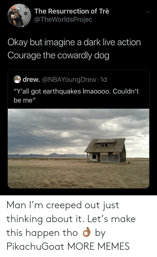 "Courage the Cowardly Dog, Dank, and Memes: The Resurrection of Trè  @TheWorldsProjec  Okay but imagine a dark live action  Courage the cowardly dog  drew. @NBAYoungDrew 1d  ""Y'all got earthquakes Imaoo00. Couldn't  be me"" Man I'm creeped out just thinking about it. Let's make this happen tho 👌🏾 by PikachuGoat MORE MEMES"
