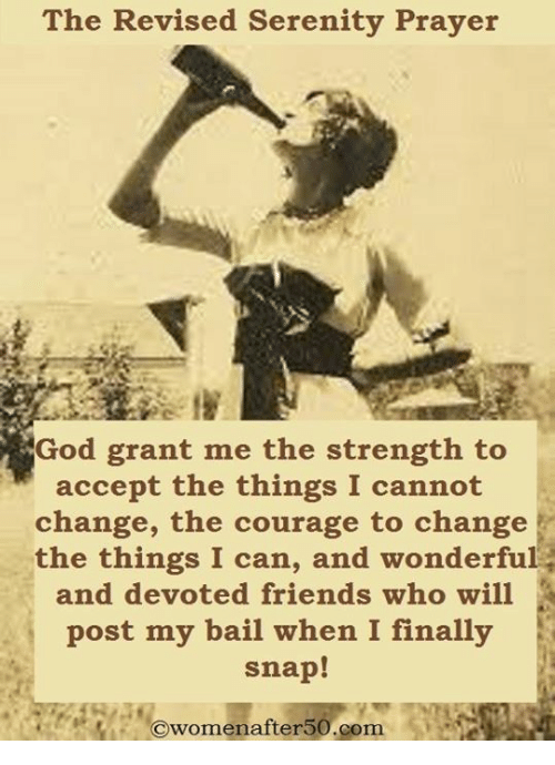 Bailed: The Revised Serenity Prayer  God grant me the strength to  accept the things I cannot  change, the courage to change  the things I can, and wonderful  and devoted friends who will  post my bail when I finally  snap!  Owomenafter50.com