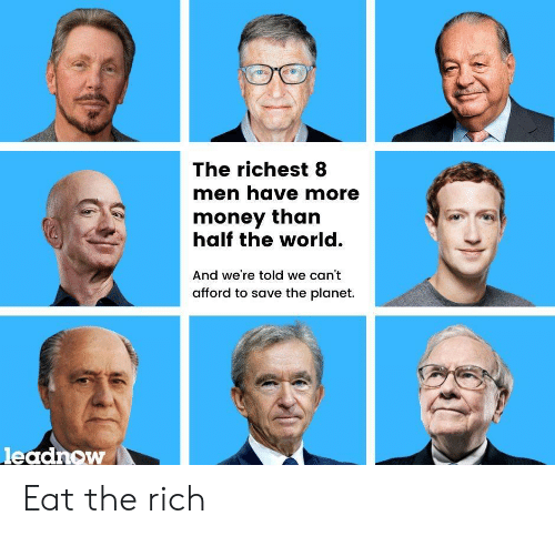 More Money: The richest 8  men have more  money than  half the world.  And we're told we can't  afford to save the planet.  leadnow Eat the rich