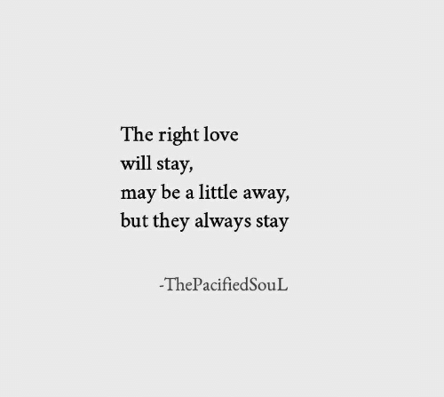 Love, May, and Will: The right love  will stay,  may be a little away,  but they always stay  -ThePacifiedSouL