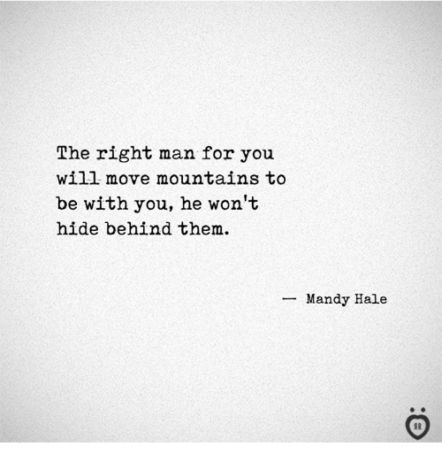 Hide, Man, and Will: The right man for you  will move mountains to  be with you, he won't  hide behind them.  Mandy Hale