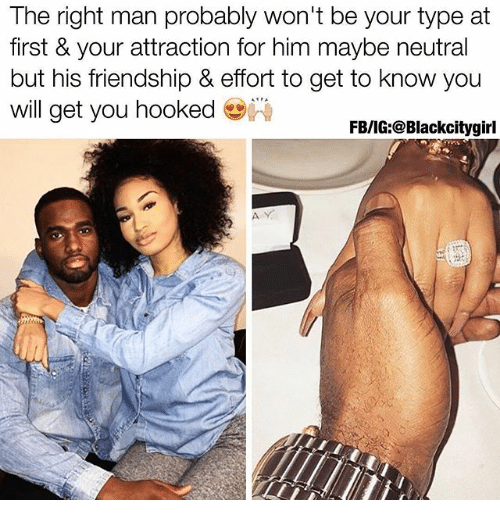 Memes, Friendship, and 🤖: The right man probably won't be your type at  first & your attraction for him maybe neutral  but his friendship & effort to get to know you  will get you hooked  FB/IG:@Blackcitygirl