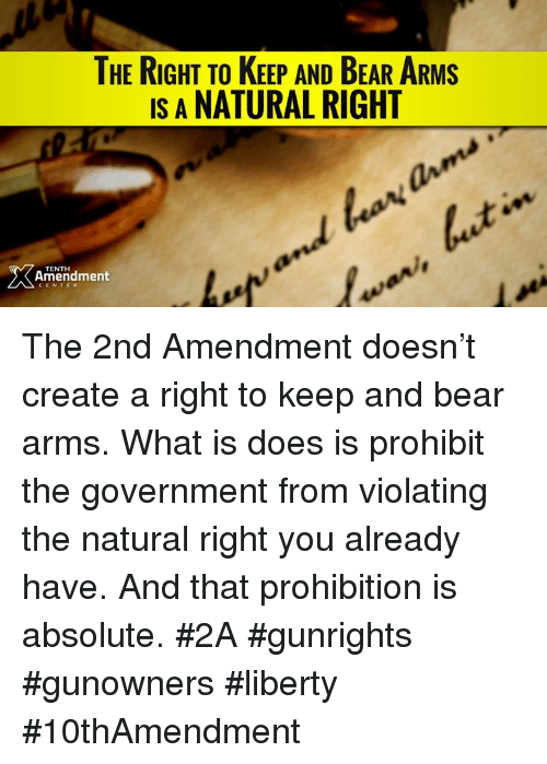Memes, Prohibition, and 2nd Amendment: THE RIGHT TO KEEP AND BEAR ARMs  IS A NATURAL RIGHT  Amendment The 2nd Amendment doesn't create a right to keep and bear arms. What is does is prohibit the government from violating the natural right you already have.   And that prohibition is absolute.  #2A #gunrights #gunowners #liberty #10thAmendment