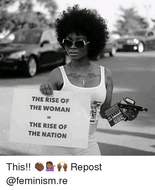 Feminism, Memes, and 🤖: THE RISE OF  THE WOMAN  THE RISE OF  THE NATION This!! 👏🏿💁🏾♀️🙌🏿 Repost @feminism.re