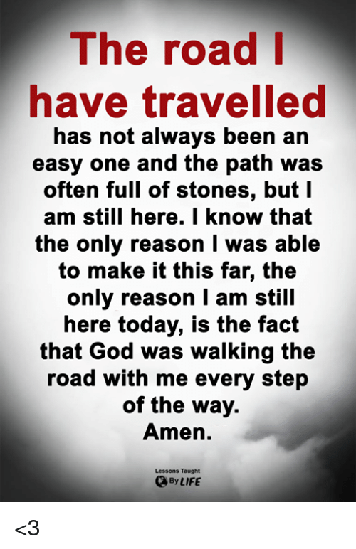 God, Life, and Memes: The road  have travelled  has not always been an  e and the path was  often full of stones, but I  am still here. I know that  the only reason I was able  to make it this far, the  only reason I am still  here today, is the fact  that God was walking the  road with me every step  of the way.  Amen.  Lessons Taught  By LIFE <3