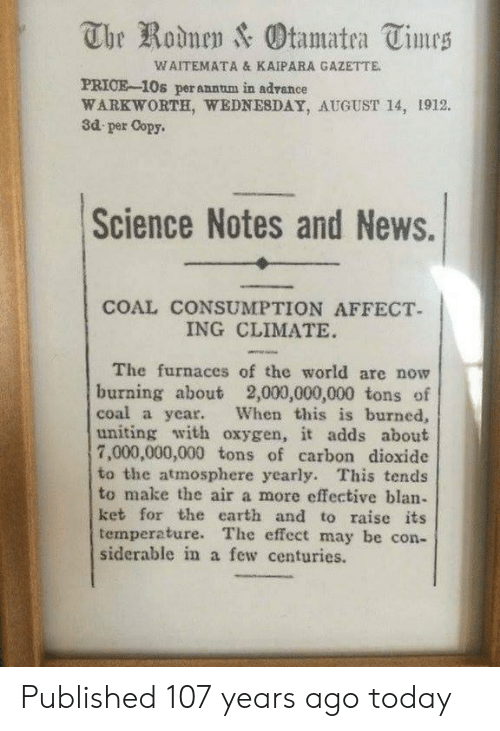 News, Affect, and Earth: The Rodnen & Otamatea Times  WAITEMATA & KAIPARA GAZETTE.  PRICE-10s perannum in adrance  WARKWORTH, WEDNESDAY, AUGUST 14, 1912.  3d per Copy  Science Notes and News.  COAL CONSUMPTION AFFECT  ING CLIMATE  The furnaces of the world are now  burning about 2,000,000,000 tons of  coal a year.  uniting with oxygen, it adds about  7,000,000,000 tons of carbon dioxide  to the atmosphere yearly. This tends  to make the air a more effective blan-  ket for the earth and to raise its  temperature. The effect may be con-  siderable in a few centuries.  When this is burned, Published 107 years ago today