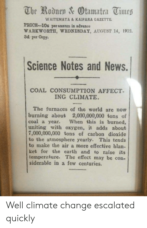 News, Affect, and Earth: The Rodnen & Otamatea Times  WAITEMATA & KAIPARA GAZETTE  PRICE-10s perannum in advance  WARKWORTH, WEDNESDAY, AUGUST 14, 1912.  3d per Copy.  Science Notes and News.  COAL CONSUMPTION AFFECT  ING CLIMATE  The furnaces of the world are now  burning about 2,000,000,000 tons of  coal a year.  uniting with oxygen, it adds about  7,000,000,000 tons of carbon dioxide  to the atmosphere yearly. This tends  to make the air a more effective blan-  ket for the earth and to raise its  temperature. The effect may be con-  siderable in a few centuries.  When this is burned, Well climate change escalated quickly