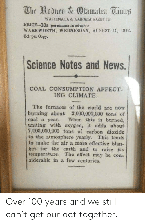 News, Affect, and Earth: The Rodnen & Otamatea Times  WAITEMATA & KAIPARA GAZETTE.  PRICE-10s perannum in adrance  WARKWORTH, WEDNESDAY, AUGUST 14, 1912.  3d per Copy.  Science Notes and News.  COAL CONSUMPTION AFFECT  ING CLIMATE  The furnaces of the world are now  burning about 2,000,000,000 tons of  coal a year.  uniting with oxygen, it adds about  7,000,000,000 tons of carbon dioxide  to the atmosphere yearly. This tends  to make the air a more effective blan-  ket for the earth and to raise its  temperature. The effect may be con-  siderable in a few centuries.  When this is burned, Over 100 years and we still can't get our act together.