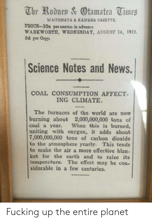 Fucking, News, and Affect: The Rodnen & Otamatea Times  WAITEMATA & KAIPARA GAZETTE  PRICE-10s perannum in advance  WARKWORTH, WEDNESDAY, AUGUST 14, 1912.  3d per Copy.  Science Notes and News.  COAL CONSUMPTION AFFECT  ING CLIMATE  The furnaces of the world are now  burning about 2,000,000,000 tons of  coal a year.  uniting with oxygen, it adds about  7,000,000,000 tons of carbon dioxide  to the atmosphere yearly. This tends  to make the air a more effective blan-  ket for the earth and to raise its  temperature. The effect may be con-  siderable in a few centuries.  When this is burned, Fucking up the entire planet