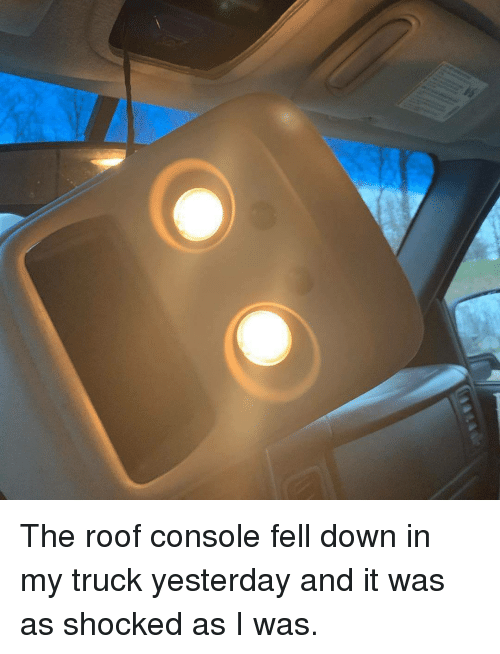 Down, Yesterday, and Shocked: The roof console fell down in my truck yesterday and it was as shocked as I was.