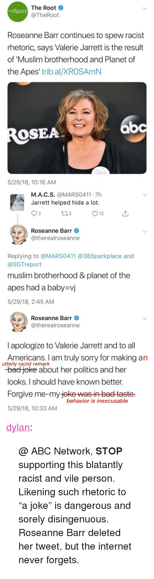 "Abc, Bad, and Internet: The Root  @TheRoot  HEROOT  Roseanne Barr continues to spew racist  rhetoric, says Valerie Jarrett is the result  of 'Muslim brotherhood and Planet of  the Apes' trib.al/XROSAmN  bc  OSEA  5/29/18, 10:16 AM   M.A.C.S. @MARS0411 7h  Jarrett helped hide a lot.  2  2  Roseanne Barr  @therealroseanne  Replying to @MARS0411 @385parkplace and  @SGTreport  muslim brotherhood &planet of the  apes had a baby-vj  5/29/18, 2:45 AM   Roseanne Barr  @therealroseanne  l apologize to Valerie Jarrett and to all  Americans. I am truly sorry for making an  -bad joke about her politics and her  looks.I should have known better.  Forgive me-my jeke wasin baet taste  5/29/18, 10:33 AM  utterly racist remark  behavior is inexcusable <p><a href=""https://dylan.tumblr.com/post/174371828198/abc-network-stop-supporting-this-blatantly"" class=""tumblr_blog"">dylan</a>:</p><blockquote> <p>@ ABC Network, <b>STOP</b> supporting this blatantly racist and vile person.</p> <p>Likening such rhetoric to ""a joke"" is dangerous and sorely disingenuous.</p> <p>Roseanne Barr deleted her tweet, but the internet never forgets.</p> </blockquote>"