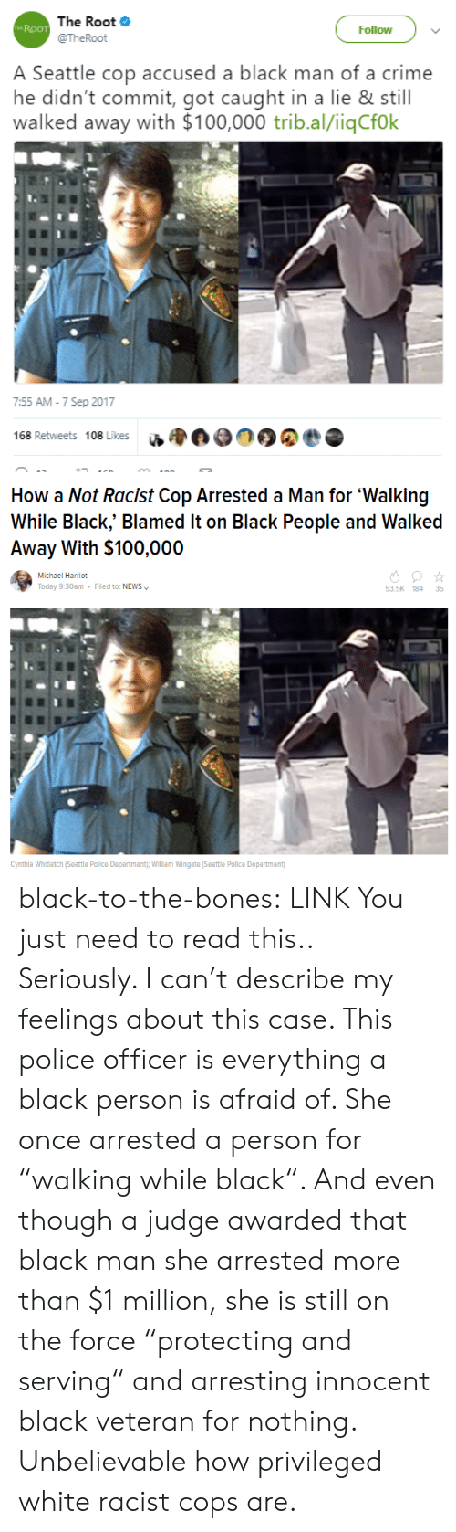 "Anaconda, Bones, and Crime: The Root  @TheRoot  Roo  Follow  A Seattle cop accused a black man of a crime  he didn't commit, got caught in a lie & still  walked away with $100,000 trib.al/iiqCfok  7:55 AM -7 Sep 2017  168 Retweets 108 Likes u  0000   How a Not Racist Cop Arrested a Man for 'Walking  While Black,"" Blamed It on Black People and Walked  Away With $100,000  Michael Harriot  Today 9:30am  Filed to: NEWS  53.5K 184 35  Cynthla Whltlatch (Seattle Police Department; William Wingate (Seattle Polilce Department) black-to-the-bones:  LINK You just need to read this.. Seriously. I can't describe my feelings about this case. This police officer is everything a black person is afraid of. She once arrested a person for ""walking while black"". And even though a judge awarded that black man she arrested more than $1 million, she is still on the force ""protecting and serving"" and arresting innocent black veteran for nothing. Unbelievable how privileged white racist cops are."