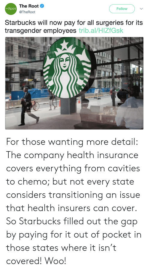 transitioning: The Root  @TheRoot  RooT  Follow  THE  Starbucks will now pay for all surgeries for its  transgender employees trib.al/HlZfGsk  OFA For those wanting more detail: The company health insurance covers everything from cavities to chemo; but not every state considers transitioning an issue that health insurers can cover. So Starbucks filled out the gap by paying for it out of pocket in those states where it isn't covered! Woo!