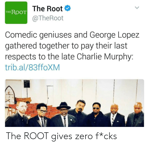 George Lopez: The Root  @TheRoot  THE ROOT  Comedic geniuses and George Lopez  gathered together to pay their last  respects to the late Charlie Murphy:  trib.al/83ffoXM The ROOT gives zero f*cks