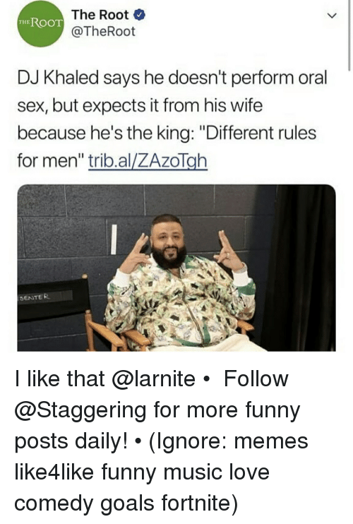 """DJ Khaled, Funny, and Goals: The Root  @TheRoot  THEROOT  DJ Khaled says he doesn't perform oral  sex, but expects it from his wife  because he's the king: """"Different rules  for men"""" trib.al/ZAzoTgh  SENTER I like that @larnite • ➫➫➫ Follow @Staggering for more funny posts daily! • (Ignore: memes like4like funny music love comedy goals fortnite)"""