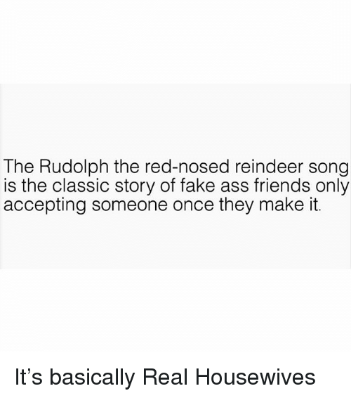 Ass, Fake, and Friends: The Rudolph the red-nosed reindeer song  is the classic story of fake ass friends only  accepting someone once they make it. It's basically Real Housewives