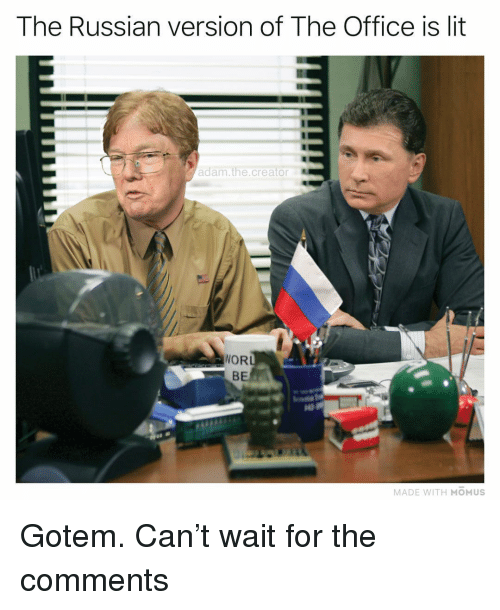 Lit, Memes, and The Office: The Russian version of The Office is lit  adam.the creator  NOR  BE  MADE WITH MOMUS Gotem. Can't wait for the comments