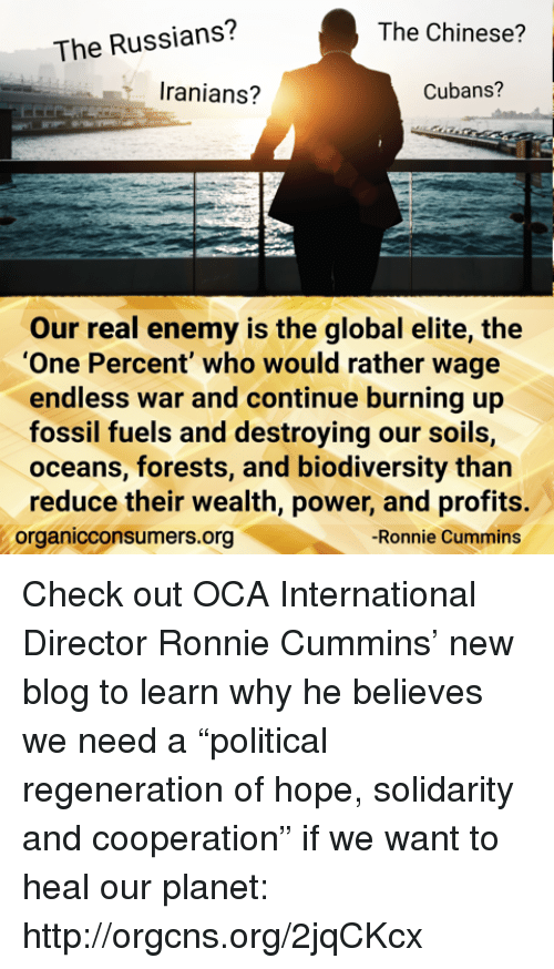 "Memes, Blog, and Chinese: The Russians?  The Chinese?  Iranians?  Cubans?  Our real enemy is the global elite, the  ""One Percent"" who would rather wage  endless war and continue burning up  fossil fuels and destroying our soils,  oceans, forests, and biodiversity than  reduce their wealth, power, and profits.  -Ronnie Cummins  organicconsumers.org Check out OCA International Director Ronnie Cummins' new blog to learn why he believes we need a ""political regeneration of hope, solidarity and cooperation"" if we want to heal our planet: http://orgcns.org/2jqCKcx"