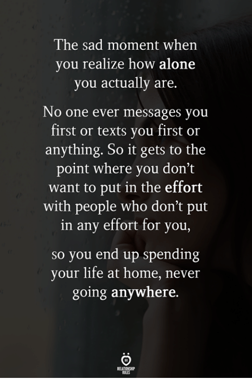 Being Alone, Life, and Home: The sad moment when  you realize how alone  you actually are.  No one ever messages you  first or texts you first or  anything. So it gets to the  point where you don't  want to put in the effort  with people who don't put  in any effort for you,  so you end up spending  your life at home, never  going anywhere.