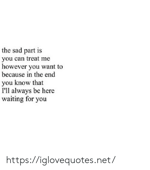 waiting for you: the sad part is  you can treat me  however you want to  because in the end  you know that  I'll always be here  waiting for you https://iglovequotes.net/