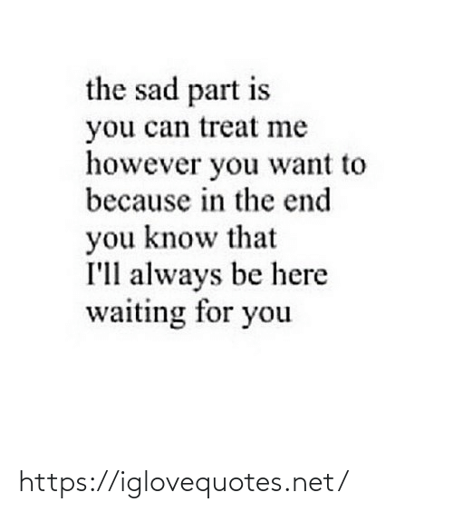 however: the sad part is  you can treat me  however you want to  because in the end  you know that  I'll always be here  waiting for you https://iglovequotes.net/