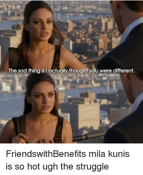 Memes, Mila Kunis, and 🤖: The sad thing is I actually thought you were different.  BESTSCENESIG FriendswithBenefits mila kunis is so hot ugh the struggle