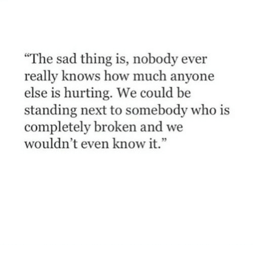 "Sad, How, and Next: ""The sad thing is, nobody ever  really knows how much anyone  else is hurting. We could be  standing next to somebody who is  completely broken and we  wouldn't even know it.""  1 32"