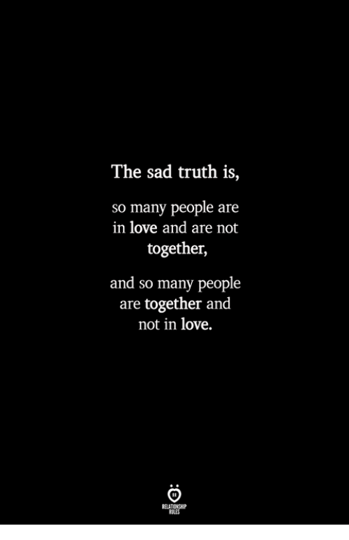 Love, Sad, and Truth: The sad truth is,  so many people are  in love and are not  together,  and so many people  are together and  not in love.  ILES