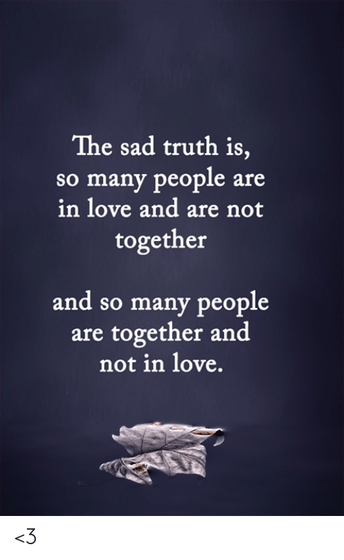 Love, Memes, and Sad: The sad truth is,  so many people are  in love and are not  together  and so many people  are together and  not in love. <3